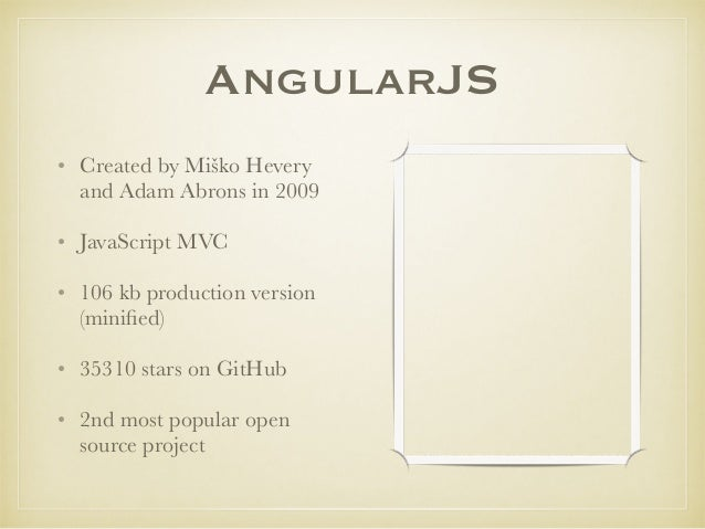AngularJS • Created by Miško Hevery and Adam Abrons in 2009 • JavaScript MVC • 106 kb production version (minified) • 35310...