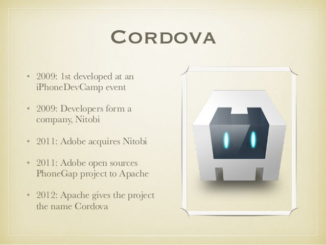 Cordova • 2009: 1st developed at an iPhoneDevCamp event • 2009: Developers form a company, Nitobi • 2011: Adobe acquires N...