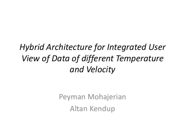 Hybrid Architecture for Integrated User View of Data of different Temperature and Velocity Peyman Mohajerian Altan Kendup