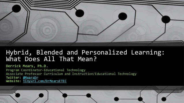 Hybrid, Blended and Personalized Learning: What Does All That Mean? Derrick Mears, Ph.D. Program Coordinator-Educational T...