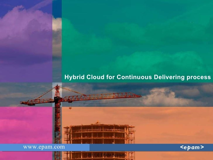 2011 © EPAM Systems www.epam.com <epam> Hybrid Cloud for Continuous Delivering process
