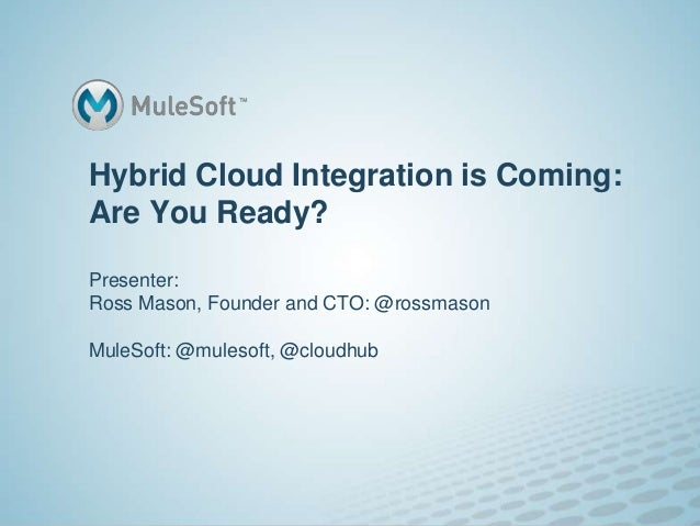 Hybrid Cloud Integration is Coming:Are You Ready?Presenter:Ross Mason, Founder and CTO: @rossmasonMuleSoft: @mulesoft, @cl...