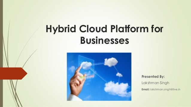 Hybrid Cloud Platform for Businesses  Presented By: Lakshman Singh Email: lakshman.singh@live.in
