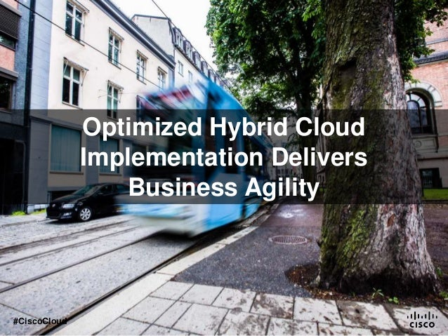 Optimized Hybrid Cloud Implementation Delivers Business Agility #CiscoCloud