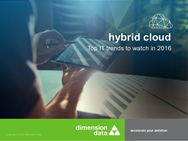 accelerate your ambition Copyright © 2015 Dimension Data Top IT trends to watch in 2016 hybrid cloud
