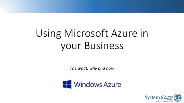 Using Microsoft Azure in your Business The what, why and how