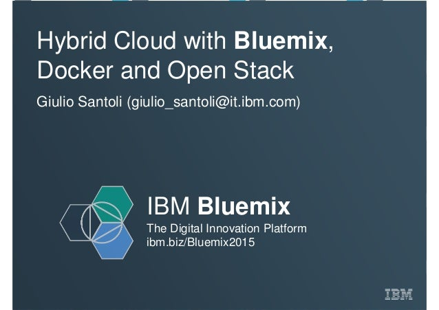 IBM Bluemix The Digital Innovation Platform ibm.biz/Bluemix2015 Hybrid Cloud with Bluemix, Docker and Open Stack Giulio Sa...