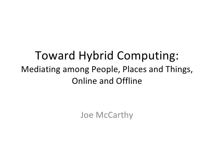 Toward Hybrid Computing: Mediating among People, Places and Things, Online and Offline Joe McCarthy
