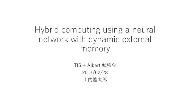 Hybrid computing using a neural network with dynamic external memory TIS + Albert 勉強会 2017/02/28 山内隆太郎
