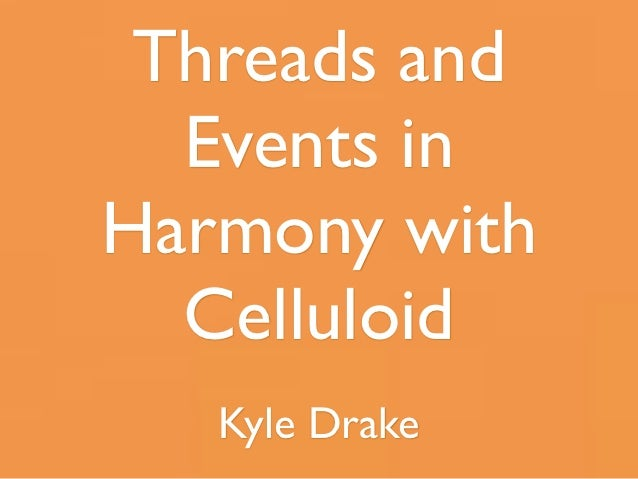 Threads and  Events inHarmony with  Celluloid   Kyle Drake