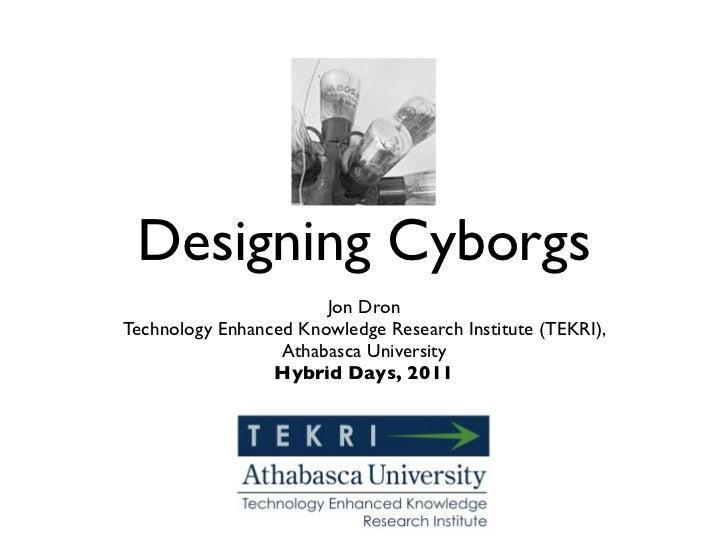 Designing Cyborgs                       Jon DronTechnology Enhanced Knowledge Research Institute (TEKRI),                 ...