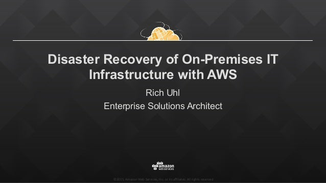 ©2015, Amazon Web Services, Inc. or its affiliates. All rights reserved Disaster Recovery of On-Premises IT Infras...
