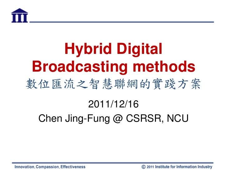 Hybrid DigitalBroadcasting methods數位匯流之智慧聯網的實踐方案           2011/12/16 Chen Jing-Fung @ CSRSR, NCU