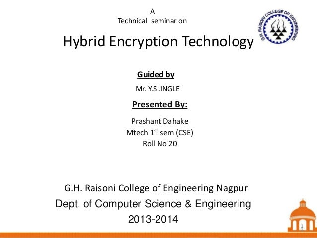 A Technical seminar on  Hybrid Encryption Technology Guided by Mr. Y.S .INGLE  Presented By: Prashant Dahake Mtech 1st sem...