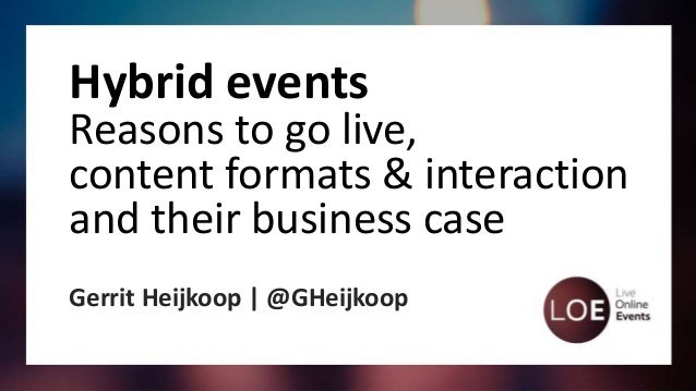 Hybrid events Reasons to go live, content formats & interaction and their business case Gerrit Heijkoop | @GHeijkoop