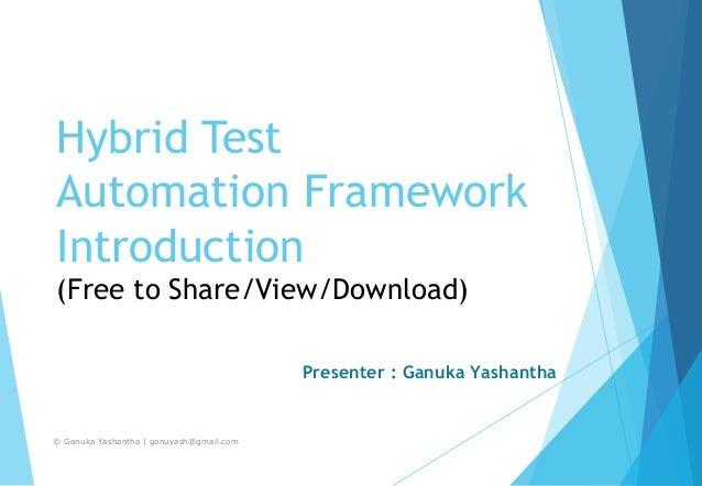 Hybrid Test Automation Framework Introduction (Free to Share/View/Download) Presenter : Ganuka Yashantha © Ganuka Yashanth...