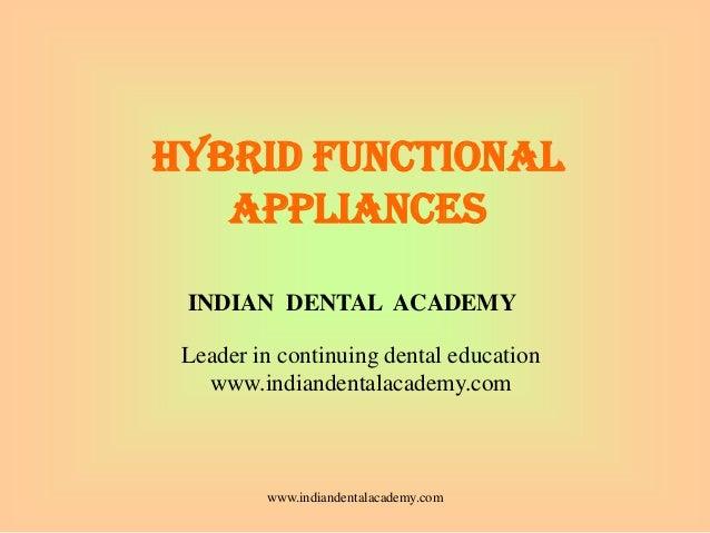 HYBRID FUNCTIONAL APPLIANCES www.indiandentalacademy.com INDIAN DENTAL ACADEMY Leader in continuing dental education www.i...