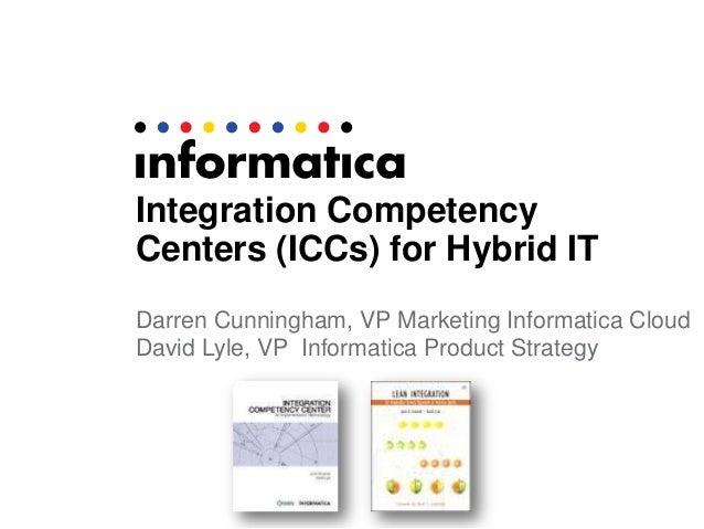 Integration CompetencyCenters (ICCs) for Hybrid ITDarren Cunningham, VP Marketing Informatica CloudDavid Lyle, VP Informat...