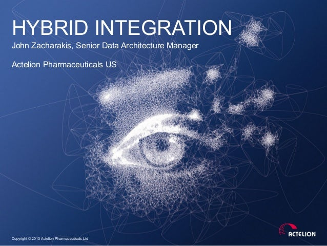 Copyright © 2013 Actelion Pharmaceuticals LtdHYBRID INTEGRATIONJohn Zacharakis, Senior Data Architecture ManagerActelion P...