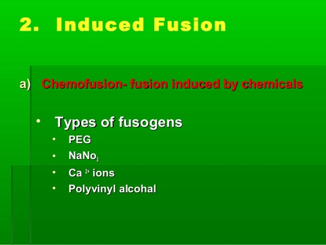 2. Induced Fusion a)a) Chemofusion- fusion induced by chemicalsChemofusion- fusion induced by chemicals • Types of fusogen...