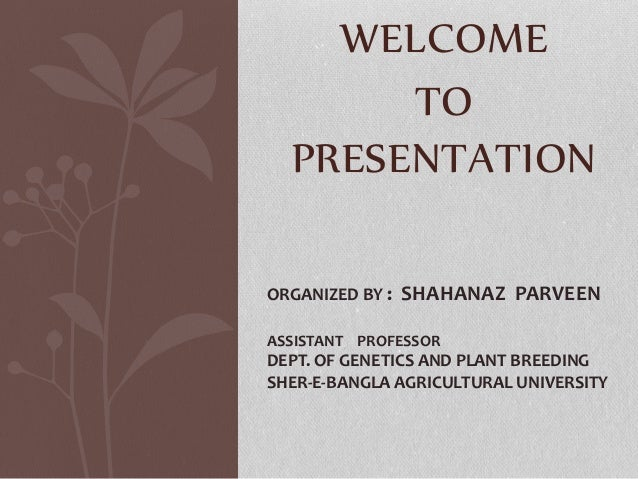 WELCOME TO PRESENTATION ORGANIZED BY : SHAHANAZ PARVEEN ASSISTANT PROFESSOR DEPT. OF GENETICS AND PLANT BREEDING SHER-E-BA...