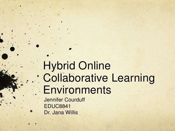 Hybrid Online Collaborative Learning Environments<br />Jennifer Courduff<br />EDUC8841<br />Dr. Jana Willis<br />
