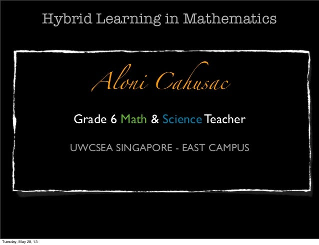 Aloni CahusacGrade 6 Math & Science TeacherUWCSEA SINGAPORE - EAST CAMPUSHybrid Learning in MathematicsTuesday, May 28, 13