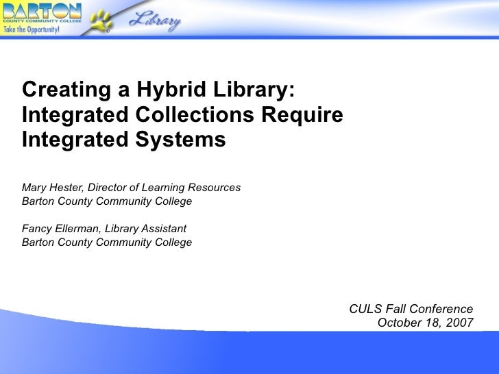 Creating a Hybrid Library: Integrated Collections Require Integrated Systems Mary Hester, Director of Learning Resources B...
