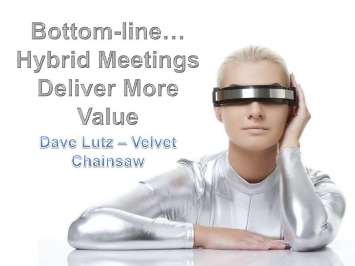 Bottom-line…Hybrid Meetings Deliver More Value <br />Dave Lutz – Velvet Chainsaw<br />