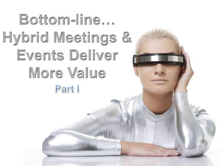 Bottom-line…Hybrid Meetings & Events Deliver More Value <br />Part I<br />