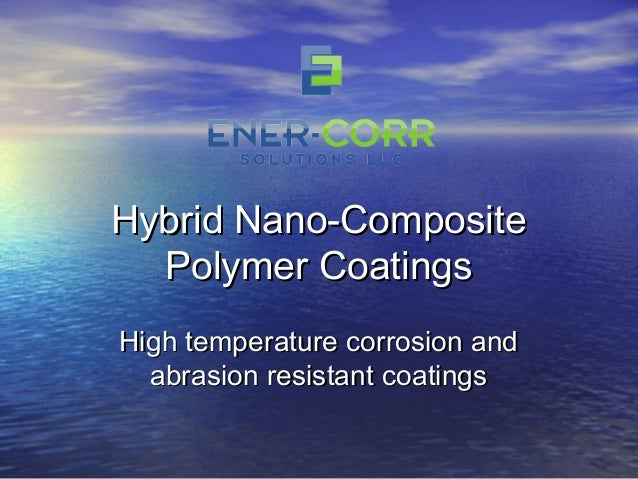 Hybrid Nano-CompositeHybrid Nano-Composite Polymer CoatingsPolymer Coatings High temperature corrosion andHigh temperature...