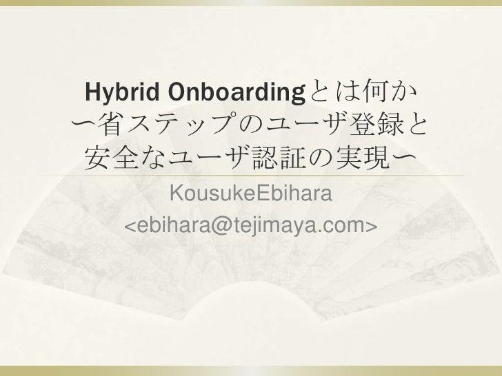 Hybrid Onboardingとは何か〜省ステップのユーザ登録と安全なユーザ認証の実現〜<br />KousukeEbihara<br /> <ebihara@tejimaya.com><br />
