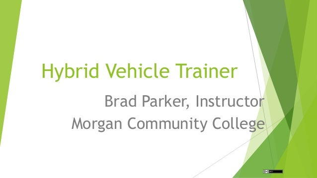 Hybrid Vehicle Trainer Brad Parker, Instructor Morgan Community College