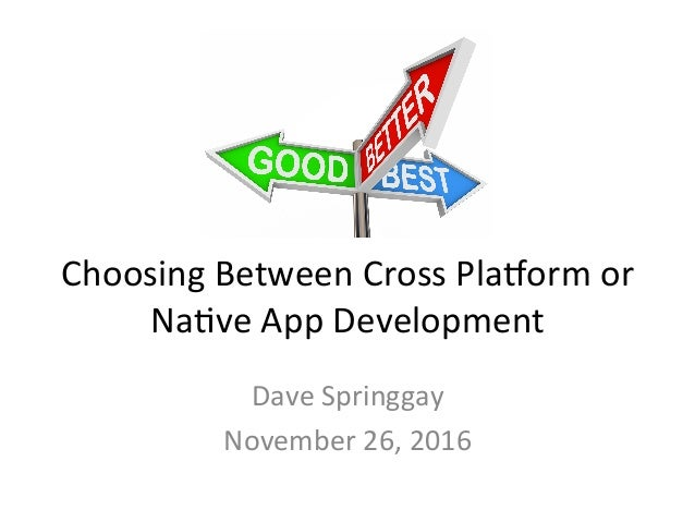 Choosing	Between	Cross	Pla1orm	or	 Na4ve	App	Development	 Dave	Springgay	 November	26,	2016