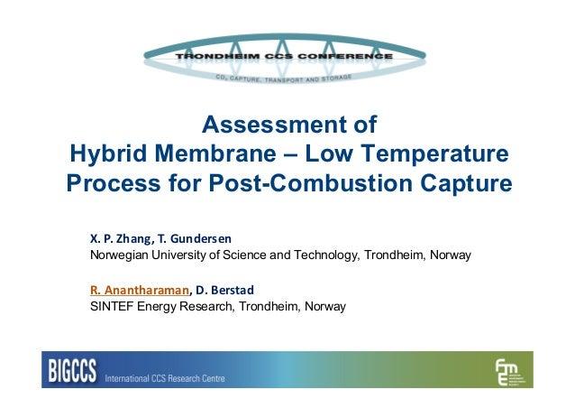 Assessment ofHybrid Membrane – Low TemperatureProcess for Post-Combustion CaptureX.P.Zhang,T.GundersenNorwegian Univer...