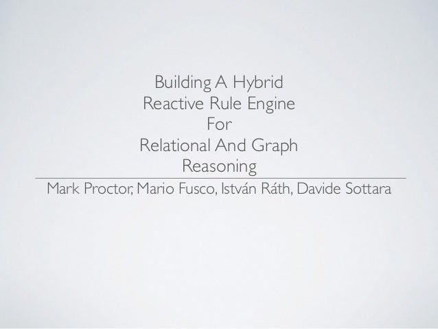 Building A Hybrid Reactive Rule Engine For Relational And Graph Reasoning Mark Proctor, Mario Fusco, István Ráth, Davide S...