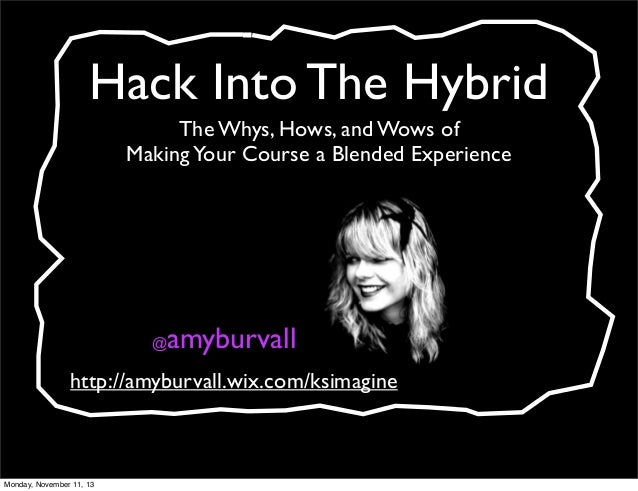 Hack Into The Hybrid The Whys, Hows, and Wows of Making Your Course a Blended Experience  amyburvall  @  http://amyburvall...