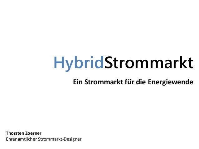 HybridStrommarkt Ein Strommarkt für die Energiewende Thorsten Zoerner Ehrenamtlicher Strommarkt-Designer