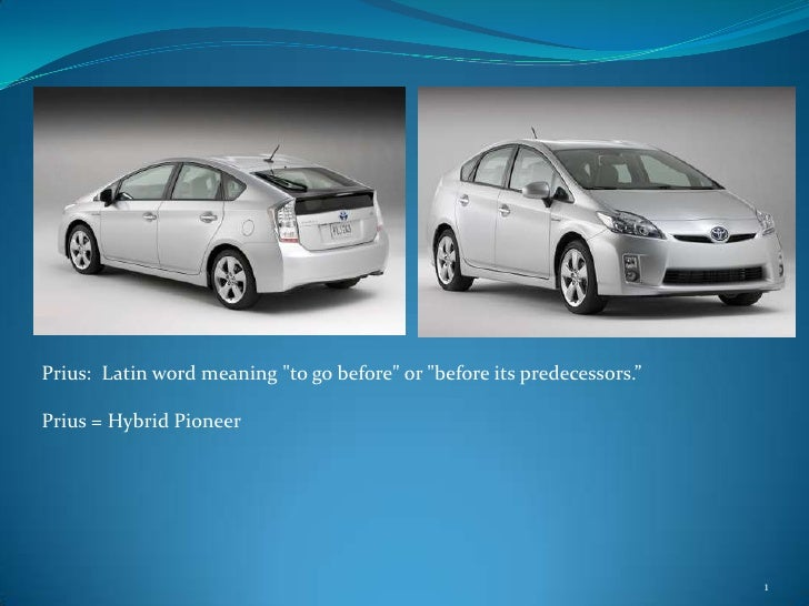 """1<br />Prius:  Latin word meaning """"to go before"""" or """"before its predecessors."""" <br />Prius = Hybrid Pioneer<br />"""