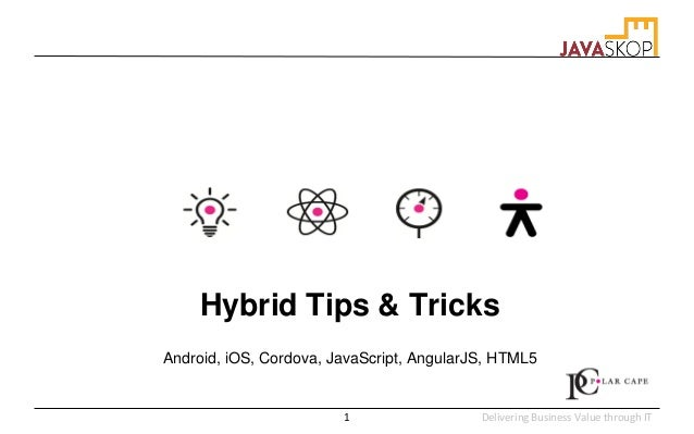 Delivering Business Value through IT Hybrid Tips & Tricks Android, iOS, Cordova, JavaScript, AngularJS, HTML5 1