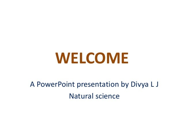 WELCOME  A PowerPoint presentation by Divya L J  Natural science