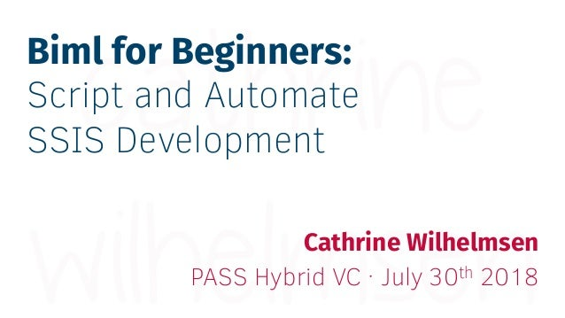 Biml for Beginners: Script and Automate SSIS Development Cathrine Wilhelmsen PASS Hybrid VC · July 30th 2018