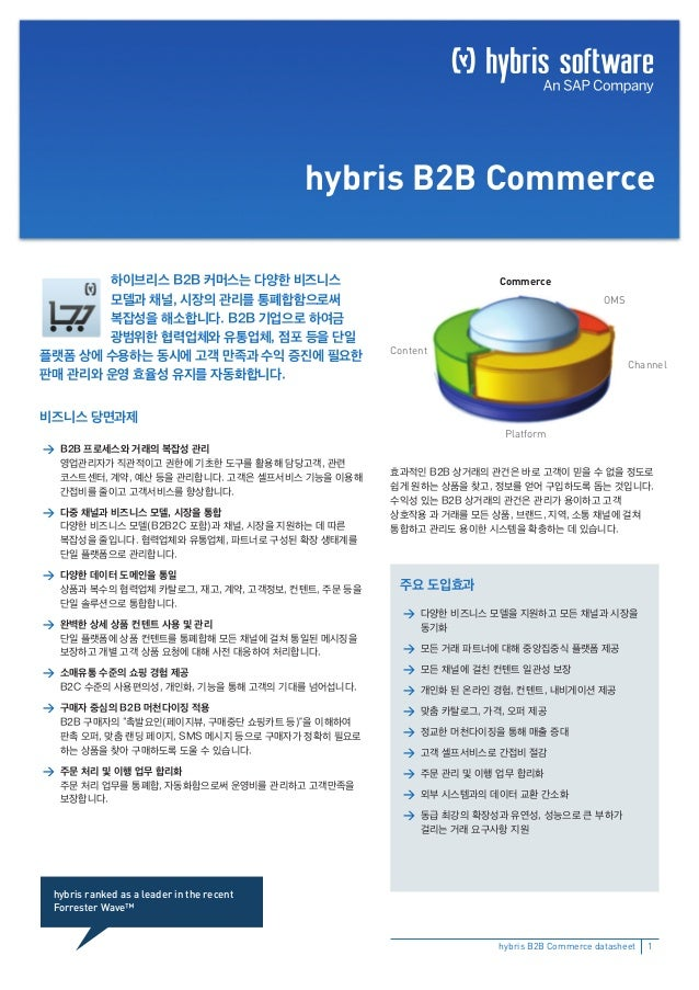 hybris B2B Commerce 하이브리스 B2B 커머스는 다양한 비즈니스 모델과 채널, 시장의 관리를 통폐합함으로써 복잡성을 해소합니다. B2B 기업으로 하여금 광범위한 협력업체와 유통업체, 점포 등을 단일 플랫폼...