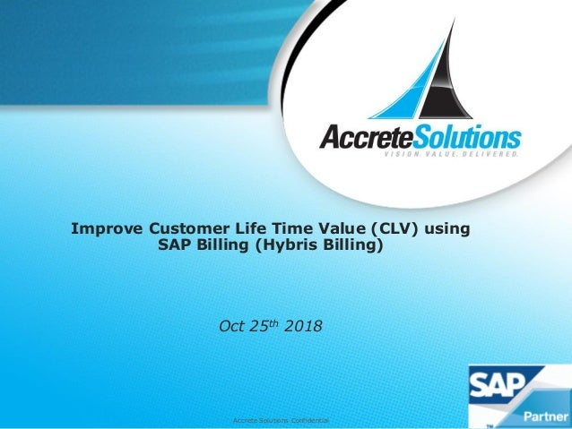 Accrete Solutions Confidential Improve Customer Life Time Value (CLV) using SAP Billing (Hybris Billing) Oct 25th 2018