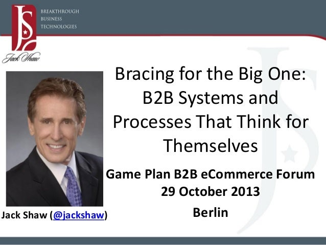 Bracing for the Big One: B2B Systems and Processes That Think for Themselves Game Plan B2B eCommerce Forum 29 October 2013...