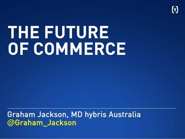 THE FUTUREOF COMMERCEGraham Jackson, MD hybris Australia@Graham_Jackson