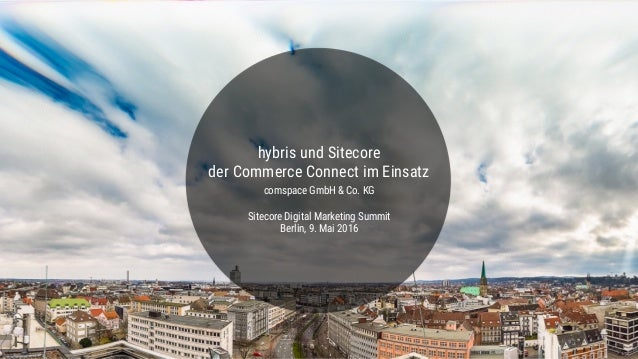 hybris und Sitecore der Commerce Connect im Einsatz comspace GmbH & Co. KG Sitecore Digital Marketing Summit Berlin, 9. Ma...