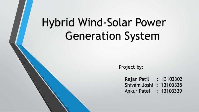 Hybrid Wind-Solar Power Generation System Project by: Rajan Patil : 13103302 Shivam Joshi : 13103338 Ankur Patel : 13103339