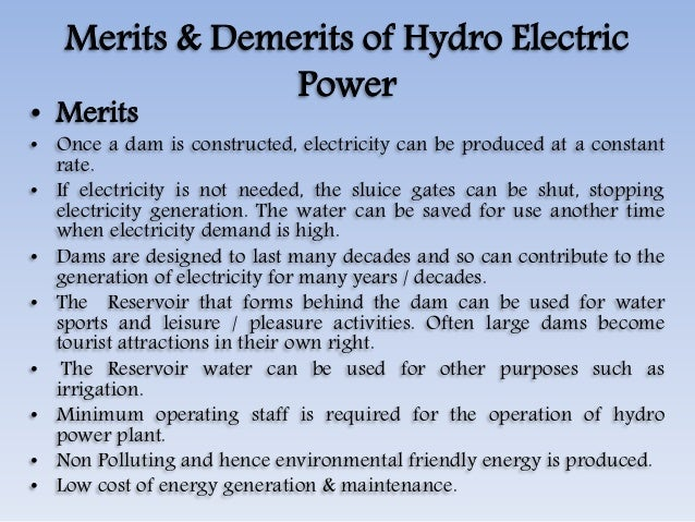 merits and demerits of dam construction Hydropower is the most widely used renewable energy technology it is a mature technology and its strengths and weaknesses are equally well understood advantages and disadvantages of hydropower schemes can be listed in terms of economic, social and environmental aspects.
