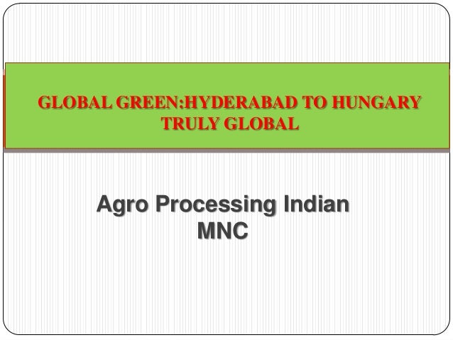 Agro Processing Indian MNC GLOBAL GREEN:HYDERABAD TO HUNGARY TRULY GLOBAL